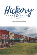 Hickory: Then & Now the Complete History (1870-2020)
